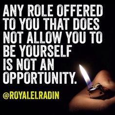 ANY ROLE OFFERED TO YOU THAT DOES NOT ALLOW YOU TO BE YOURSELF  IS NOT AN OPPORTUNITY.