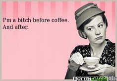 I'm a bitch before coffee. And after.