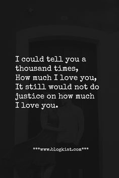 I could tell you a thousand times, How much I love you, It still would not do justice on how much I love you.  #love #quotes #lovequotes #relationships #lovelyquotes #bestlovequotes #toplovequotes #blogkiatlovequotes I Love You So Much Quotes, Top Love Quotes, Love Yourself Quotes, Still Love You, Heart Quotes, Me Quotes, Olive Juice, Love Bugs, Reading Quotes