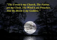 The Forest is my Church, the Fairies are my Choir, the Wind is my Preacher and the Moon is my Goddess
