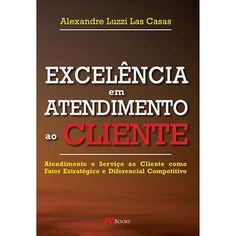 Livro - Excelência em Atendimento ao Cliente: Atendimento e Serviço ao Cliente como Fator Estratégico e Diferencial Competitivo