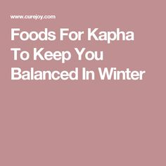 Foods For Kapha To Keep You Balanced In Winter