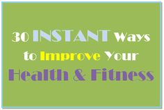 30 Instant Ways To Improve Your Health & Fitness