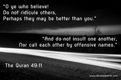"#27 The Quran 49:11 (Surah al-Hujurat) ""O ye who believe! Do not ridicule others, perhaps they may be better than you. And do not insult one another, nor call each other by offensive names. Lewdness is surely ill-seeming, and those who do not desist are indeed wrongdoers."" http://quranicquotes.com/2014/03/25/quran-quotes-hujurat-11/ #Quran #quranic #quotes #verses #Allah #Religion #Islam #Muslim #inspiration #mercy #power #peace #Islamic #reminders"