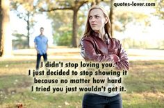 """I didn't stop loving you. I just decided to stop showing it because no matter how hard I tried you just wouldn't get it."" #Love #StopShowingLove #picturequotes  View more #quotes on http://quotes-lover.com"