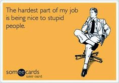 Not that I work with stupid people, but that some of the people who walk through our doors are inexplicably stupid.