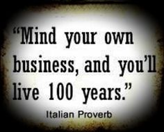 Mind your own business and you'll live 100 years. Italian proverb