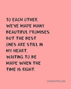 To each other, we've made many beautiful promises. But the best ones are still in my heart, waiting to be made when the time is right. - Love Quotes - https://www.lovequotes.com/when-the-time-is-right/