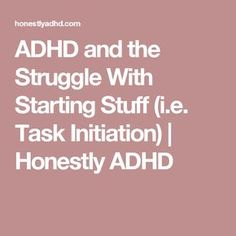 ADHD and the Struggle With Starting Stuff (i.e. Task Initiation) | Honestly ADHD