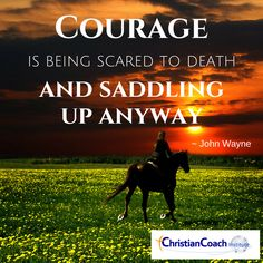 Courage is being scared to death and saddling up anyway. John Wayne