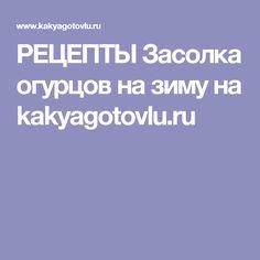 РЕЦЕПТЫ Засолка огурцов на зиму на kakyagotovlu.ru