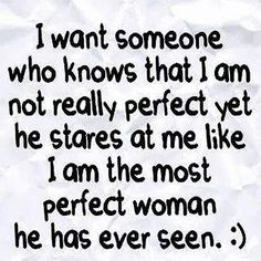 I want someone who knows that I am not really perfect yet he shares at me like I am the most perfect woman he has ever seen.