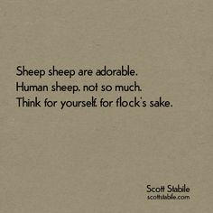 Sheep sheep are adorable. Human sheep, not so much. Think for yourself, for flock's sake. - Scott Stabile