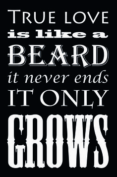 True love is like a beard it never ends it only grows.