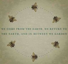 We come from the earth, we return to the earth, and in between we garden - Bees