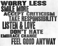 worry less, smile more, accept criticism, take responsobility, listen&love, don't hate, embrace chance, feel good anyway