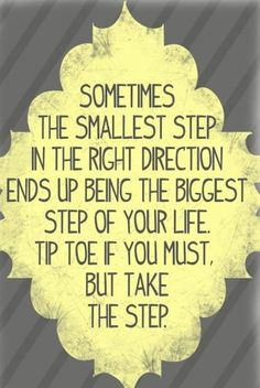 ~ Sometimes the smallest step in the right direction ends up being the biggest step of your life. Tip toe if you must, but take the step. ~