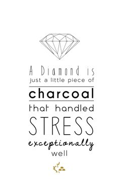 """A Diamond is just a little piece of charcoal that handled stress exceptionally well"""