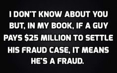 I don't know about you but, in my book, if a guy pays $25 million to settle his fraud case, it means he's a fraud. Trump is a fraud, liar and a cheat!