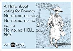 A Haiku about voting for Romney. No, no, no, no, no No, no, no, no, no no, no No, no, no, HELL, NO!