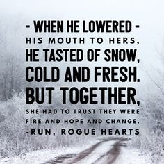 when he lowered his mouth tok hers, he tasted on snow, cold and fresh. but together, she had to trust they were fire and hope and change. - run, rogue hearts Messy People, Finding Love, Rogues, Trust, Hearts, Fire, Snow, Change, Cold