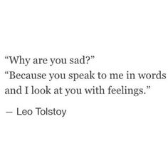 Sad Love Quotes : QUOTATION – Image : Quotes Of the day – Life Quote Why are you sad? Because you speak to me in words and I look at you with feelings. Sharing is Caring Poem Quotes, True Quotes, Words Quotes, Sayings, Qoutes, Daily Quotes, Depressing Quotes, Career Quotes, Success Quotes