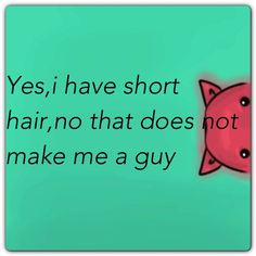 I hate it when people purposely call me a guy just because i have short hair. It doesnt mean i'm defeminizing myself. I like my hair,it makes me unique. I just dont understand why you have to have hair in order to be a woman.