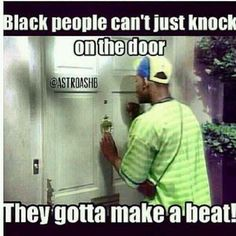 Black people can't just knock on the door. They gotta make a beat