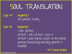 SOUL TRANSLATION    Ego:  Imperfect, Not perfect, faulty  Soul:  Imperfect  'I am' perfect.  All that I am, all that I was & all that I ever will be assists in the holistic journey toward my learning, growth & evolution.  © Ask Coach Bobbi