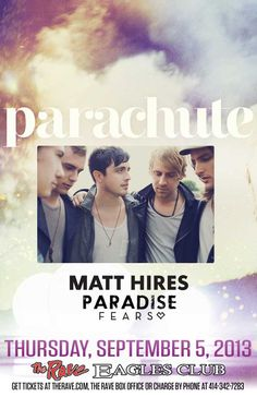 PARACHUTE with Matt Hires, Paradise Fears Thursday, September 5, 2013 at 7:30pm (doors open at 6:30pm) The Rave/Eagles Club - Milwaukee WI All Ages / 21+ to Drink  Advance tickets are $15.00 (General Admission) plus fees.
