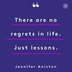 There are no regrets in life. Just lessons.