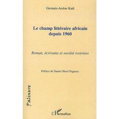 Le champ littéraire africain depuis 1960 : roman, écrivains et société ivoiriens / Germain-Arsène Kadi ; préface de Daniel-Henri Pageaux - Paris : L'Harmattan, cop. 2010