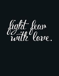fight fear with love. Love will always conquer fear. Only a coward loses and gives up.