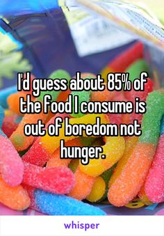 I'd guess about 85% of the food I consume is out of boredom not hunger.