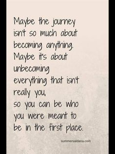 I like the thought of this. It's interesting... I don't agree that it's not about becoming anything. I do believe there are things we must pursue. We must be molded and shaped by God. But I like the thought of unbecoming those things that are not really us or that we aren't meant to be.