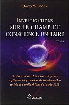 Amazon.fr - Investigations sur le champ de conscience unitaire - David Wilcock - Livres