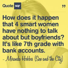 How does it happen that 4 smart women have nothing to talk about but boyfriends? It's like 7th grade with bank accounts. - Miranda Hobbes (Sex and the City) #quotesqr