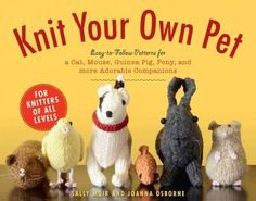 Knit Your Own Pet: Easy-to-Follow Patterns for a Cat, Mouse, Guinea Pig, Pony, and More Adorable Companions