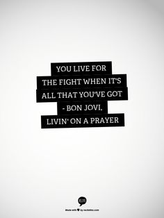 You live for the fight when it's all that you've got     - Bon Jovi, Livin' On A Prayer