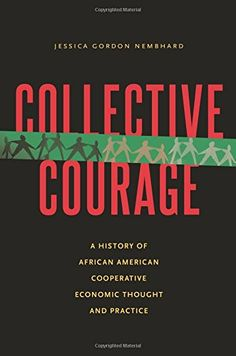 Collective Courage: A History of African American Cooperative Economic Thought and Practice by Jessica Gordon Nembhard