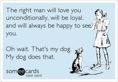 """The right man will love you unconditionally, will be loyal and will always be happy to see you. Oh wait. That's my dog. My dog does that."""