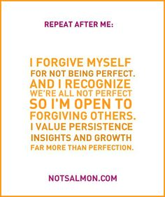 Repeat after me: I forgive myself for not being perfect...and I recognize that we're all not perfect, so I'm open to forgiving others. I value persistence, insights and growth far more than perfection. (notsalmon.com)