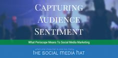Capturing Audience Sentiment - What Periscope Means To Social Media Marketing