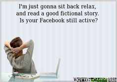 I'm just gonna sit back relax,  and read a good fictional story.  Is your Facebook still active?