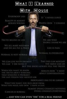 Wisdom from House - Hugh Laurie. Never watched it for more than a minute though, like twice.