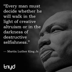 "MLK Quote: ""Every man must decide whether he will walk in the light of creative altruism or in the darkness of destructive selfishness."""