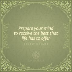 """Prepare your mind to receive the best that life has to offer."" ~ Ernest Holmes #quote"
