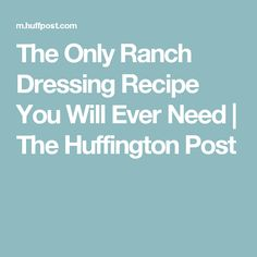 The Only Ranch Dressing Recipe You Will Ever Need   The Huffington Post