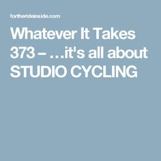 Whatever It Takes 373 –  …it's all about STUDIO CYCLING