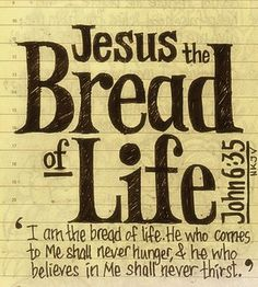 """John 6:35 (NASB) Jesus said to them, """"I am the bread of life; he who comes to Me will not hunger, and he who believes in Me will never thirst."""